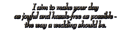 I aim to make your day as joyful and hassle-free as possible - the way a wedding should be.